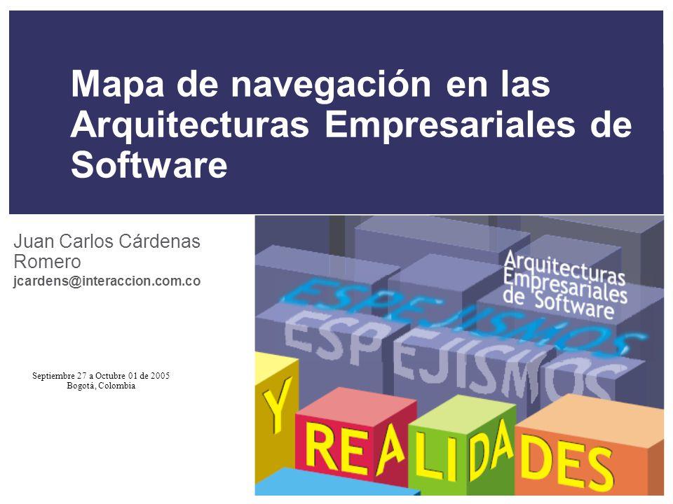 Septiembre 27 a Octubre 01 de 2005 Bogotá, Colombia Mapa de navegación en las Arquitecturas Empresariales de Software Juan Carlos Cárdenas Romero jcar