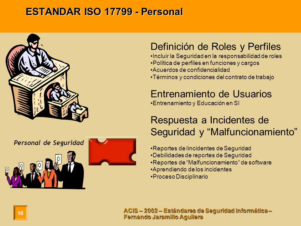 10 ACIS – 2002 – Estándares de Seguridad Informática – Fernando Jaramillo Aguilera ESTANDAR ISO 17799 - Personal Definición de Roles y Perfiles Incluir la Seguridad en la responsabilidad de roles Política de perfiles en funciones y cargos Acuerdos de confidencialidad Términos y condiciones del contrato de trabajo Entrenamiento de Usuarios Entrenamiento y Educación en SI Respuesta a Incidentes de Seguridad y Malfuncionamiento Reportes de Iincidentes de Seguridad Debilidades de reportes de Seguridad Reportes de Malfuncionamiento de software Aprendiendo de los incidentes Proceso Disciplinario Personal de Seguridad