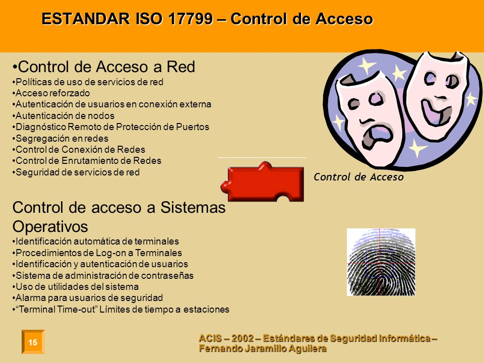 15 ACIS – 2002 – Estándares de Seguridad Informática – Fernando Jaramillo Aguilera ESTANDAR ISO 17799 – Control de Acceso Control de Acceso a Red Políticas de uso de servicios de red Acceso reforzado Autenticación de usuarios en conexión externa Autenticación de nodos Diagnóstico Remoto de Protección de Puertos Segregación en redes Control de Conexión de Redes Control de Enrutamiento de Redes Seguridad de servicios de red Control de acceso a Sistemas Operativos Identificación automática de terminales Procedimientos de Log-on a Terminales Identificación y autenticación de usuarios Sistema de administración de contraseñas Uso de utilidades del sistema Alarma para usuarios de seguridad Terminal Time-out Límites de tiempo a estaciones Control de Acceso