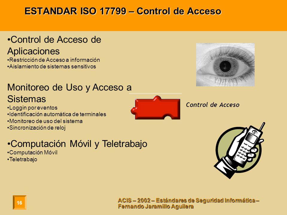 16 ACIS – 2002 – Estándares de Seguridad Informática – Fernando Jaramillo Aguilera ESTANDAR ISO 17799 – Control de Acceso Control de Acceso de Aplicaciones Restricción de Acceso a información Aislamiento de sistemas sensitivos Monitoreo de Uso y Acceso a Sistemas Loggin por eventos Identificación automática de terminales Monitoreo de uso del sistema Sincronización de reloj Computación Móvil y Teletrabajo Computación Móvil Teletrabajo Control de Acceso