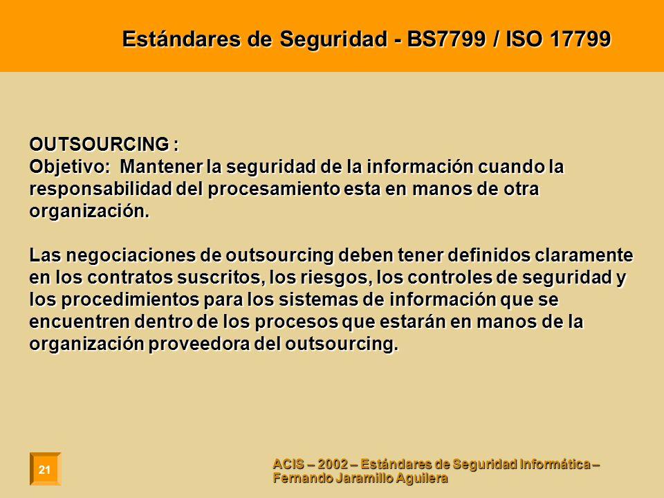 21 ACIS – 2002 – Estándares de Seguridad Informática – Fernando Jaramillo Aguilera Estándares de Seguridad - BS7799 / ISO 17799 OUTSOURCING : Objetivo: Mantener la seguridad de la información cuando la responsabilidad del procesamiento esta en manos de otra organización.