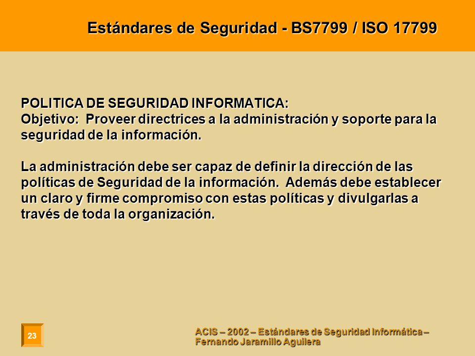 23 ACIS – 2002 – Estándares de Seguridad Informática – Fernando Jaramillo Aguilera Estándares de Seguridad - BS7799 / ISO 17799 POLITICA DE SEGURIDAD INFORMATICA: Objetivo: Proveer directrices a la administración y soporte para la seguridad de la información.