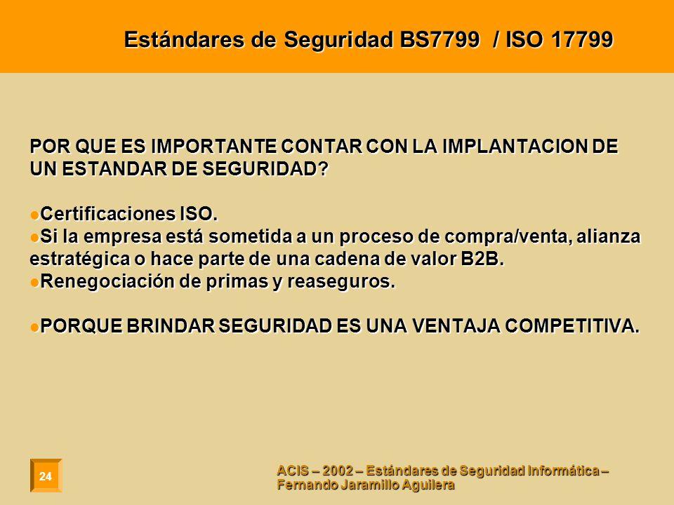 24 ACIS – 2002 – Estándares de Seguridad Informática – Fernando Jaramillo Aguilera Estándares de Seguridad BS7799 / ISO 17799 POR QUE ES IMPORTANTE CONTAR CON LA IMPLANTACION DE UN ESTANDAR DE SEGURIDAD.
