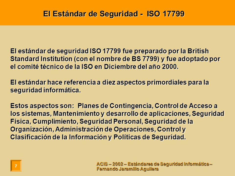 7 ACIS – 2002 – Estándares de Seguridad Informática – Fernando Jaramillo Aguilera El Estándar de Seguridad - ISO 17799 El estándar de seguridad ISO 17799 fue preparado por la British Standard Institution (con el nombre de BS 7799) y fue adoptado por el comité técnico de la ISO en Diciembre del año 2000.