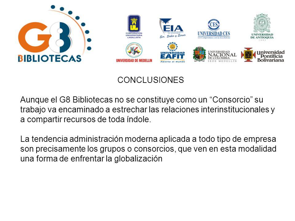 CONCLUSIONES Aunque el G8 Bibliotecas no se constituye como un Consorcio su trabajo va encaminado a estrechar las relaciones interinstitucionales y a compartir recursos de toda índole.