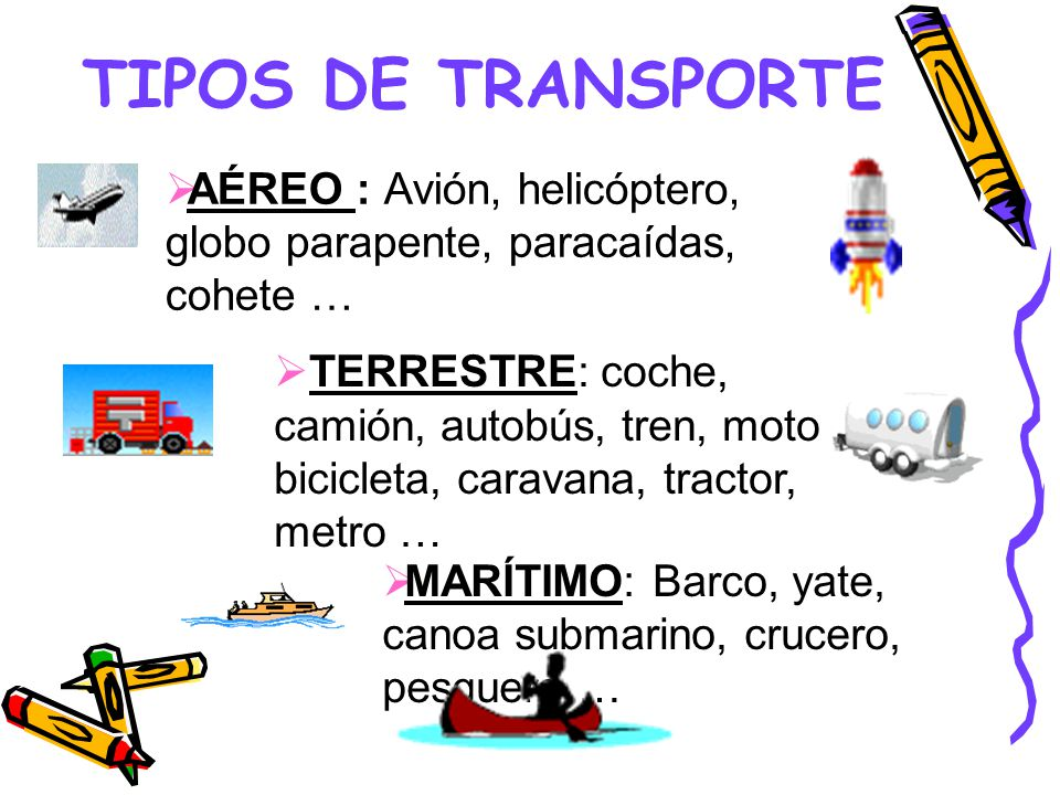 TIPOS DE TRANSPORTE AÉREO : Avión, helicóptero, globo parapente, paracaídas, cohete … TERRESTRE: coche, camión, autobús, tren, moto, bicicleta, caravana, tractor, metro … MARÍTIMO: Barco, yate, canoa submarino, crucero, pesquero …