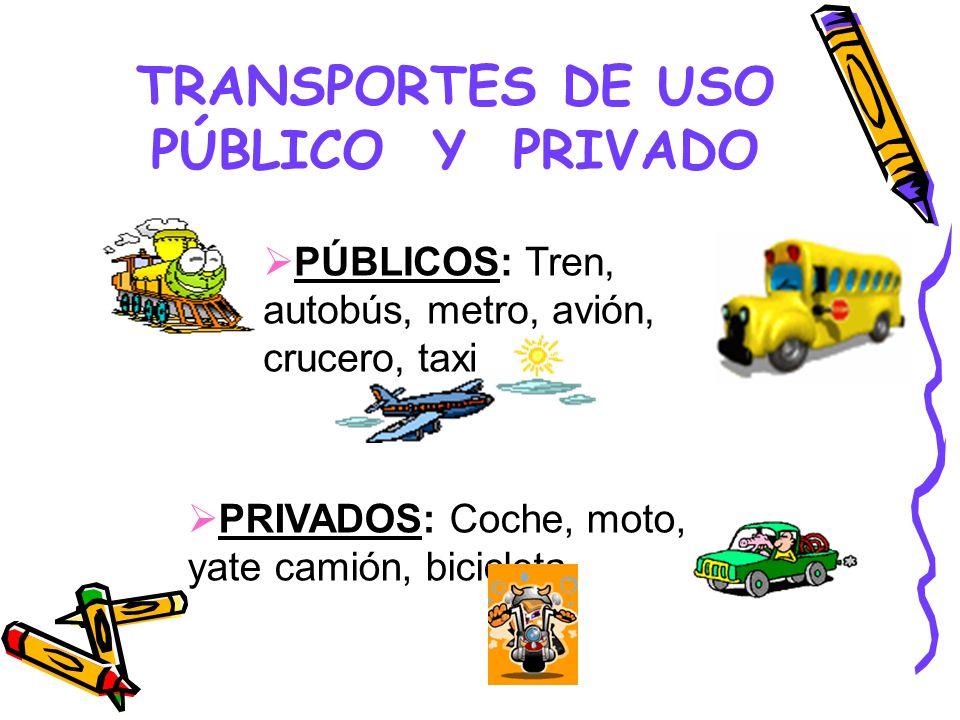 TRANSPORTES DE USO PÚBLICO Y PRIVADO PÚBLICOS: Tren, autobús, metro, avión, crucero, taxi PRIVADOS: Coche, moto, yate camión, bicicleta.