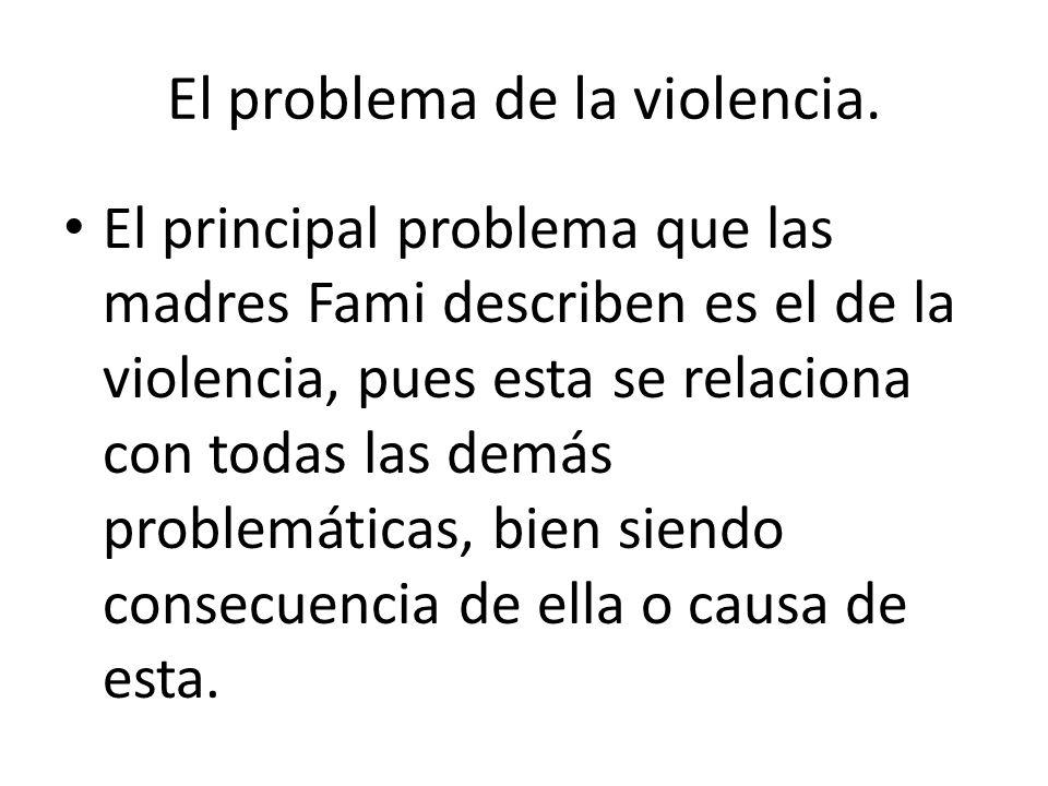 El problema de la violencia. El principal problema que las madres Fami describen es el de la violencia, pues esta se relaciona con todas las demás pro