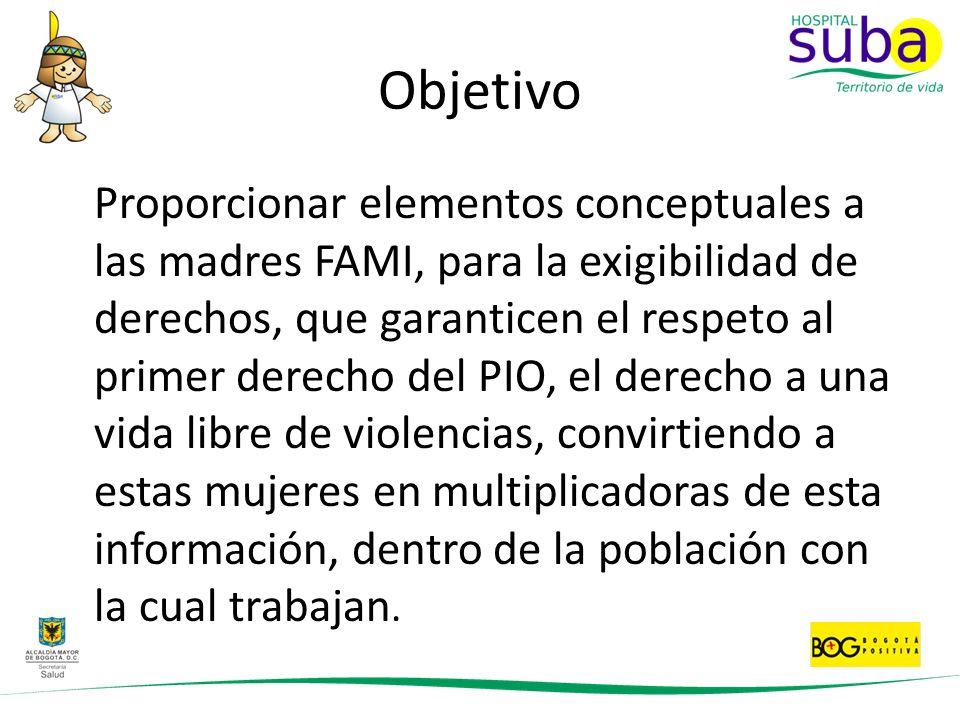 Objetivo Proporcionar elementos conceptuales a las madres FAMI, para la exigibilidad de derechos, que garanticen el respeto al primer derecho del PIO,