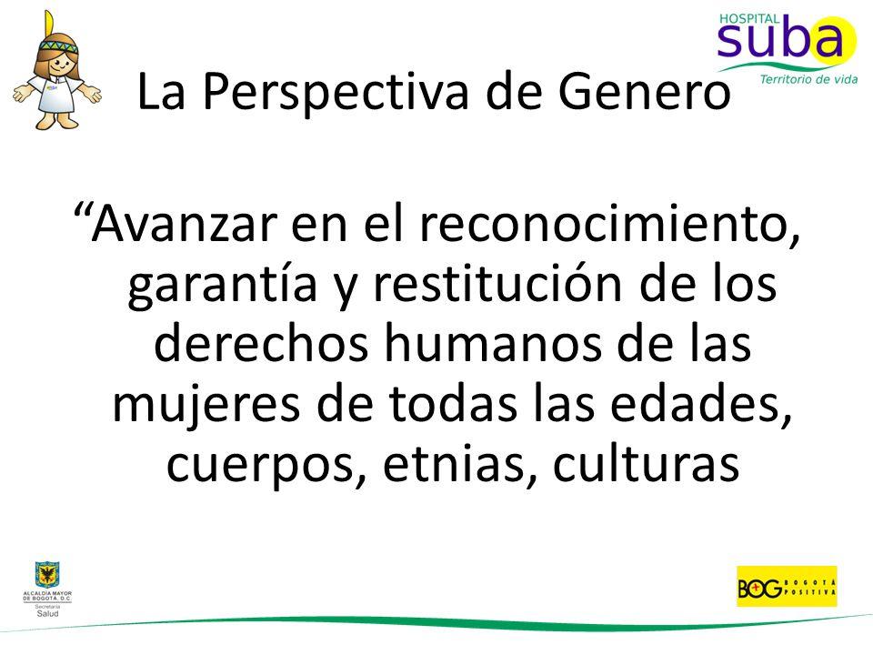 La Perspectiva de Genero Avanzar en el reconocimiento, garantía y restitución de los derechos humanos de las mujeres de todas las edades, cuerpos, etn