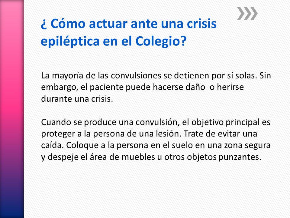 ¿ Cómo actuar ante una crisis epiléptica en el Colegio? La mayoría de las convulsiones se detienen por sí solas. Sin embargo, el paciente puede hacers