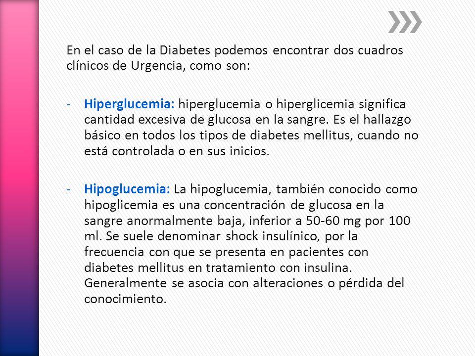 En el caso de la Diabetes podemos encontrar dos cuadros clínicos de Urgencia, como son: -Hiperglucemia: hiperglucemia o hiperglicemia significa cantid