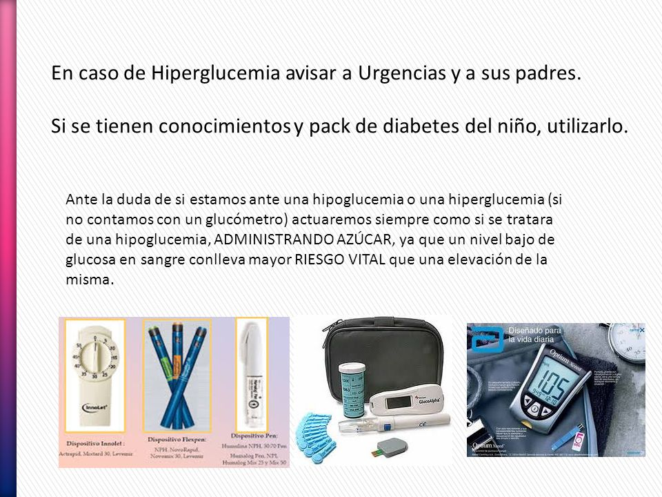 En caso de Hiperglucemia avisar a Urgencias y a sus padres. Si se tienen conocimientos y pack de diabetes del niño, utilizarlo. Ante la duda de si est