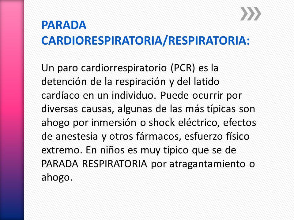PARADA CARDIORESPIRATORIA/RESPIRATORIA: Un paro cardiorrespiratorio (PCR) es la detención de la respiración y del latido cardíaco en un individuo. Pue
