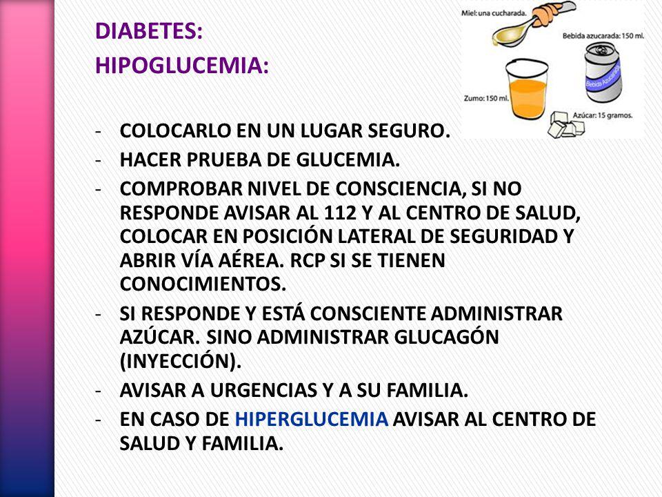 DIABETES: HIPOGLUCEMIA: -COLOCARLO EN UN LUGAR SEGURO. -HACER PRUEBA DE GLUCEMIA. -COMPROBAR NIVEL DE CONSCIENCIA, SI NO RESPONDE AVISAR AL 112 Y AL C