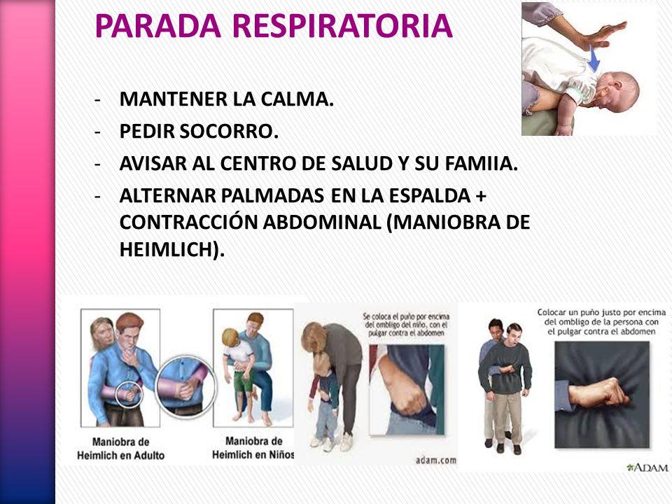 PARADA RESPIRATORIA -MANTENER LA CALMA. -PEDIR SOCORRO. -AVISAR AL CENTRO DE SALUD Y SU FAMIIA. -ALTERNAR PALMADAS EN LA ESPALDA + CONTRACCIÓN ABDOMIN