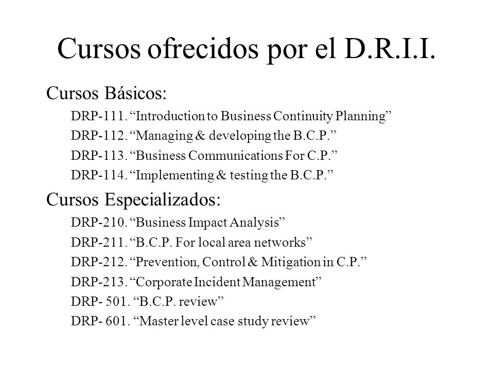 Cursos ofrecidos por el D.R.I.I. Cursos Básicos: DRP-111. Introduction to Business Continuity Planning DRP-112. Managing & developing the B.C.P. DRP-1