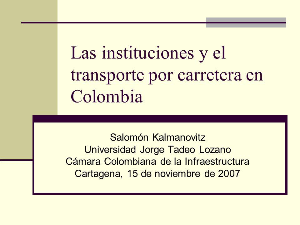 Las instituciones y el transporte por carretera en Colombia Salomón Kalmanovitz Universidad Jorge Tadeo Lozano Cámara Colombiana de la Infraestructura Cartagena, 15 de noviembre de 2007