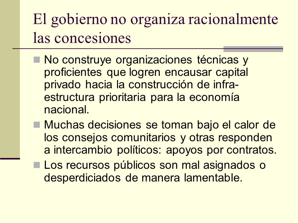 El gobierno no organiza racionalmente las concesiones No construye organizaciones técnicas y proficientes que logren encausar capital privado hacia la construcción de infra- estructura prioritaria para la economía nacional.