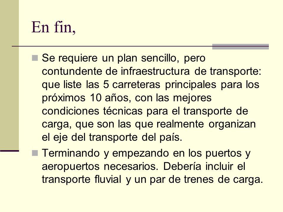 En fin, Se requiere un plan sencillo, pero contundente de infraestructura de transporte: que liste las 5 carreteras principales para los próximos 10 años, con las mejores condiciones técnicas para el transporte de carga, que son las que realmente organizan el eje del transporte del país.