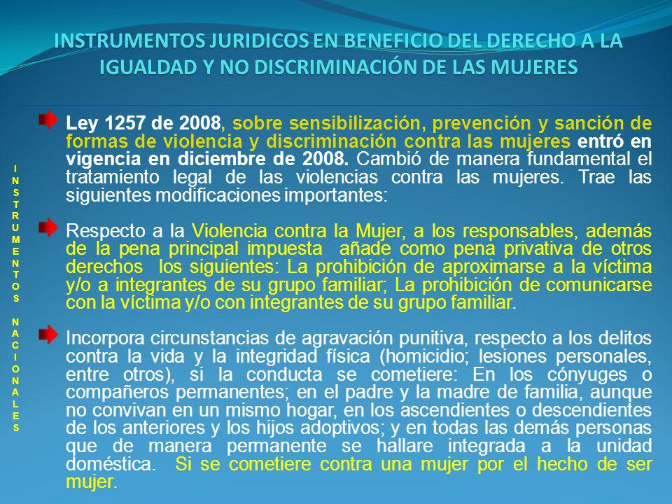 INSTRUMENTOS JURIDICOS EN BENEFICIO DEL DERECHO A LA IGUALDAD Y NO DISCRIMINACIÓN DE LAS MUJERES INSTRUMENTOS NACIONALES INSTRUMENTOS NACIONALES Incorpora circunstancias de agravación punitiva, respecto al delito de homicidio en persona protegida por el Derecho Internacional Humanitario, si la conducta se cometiere: Contra una mujer por el hecho de ser mujer.