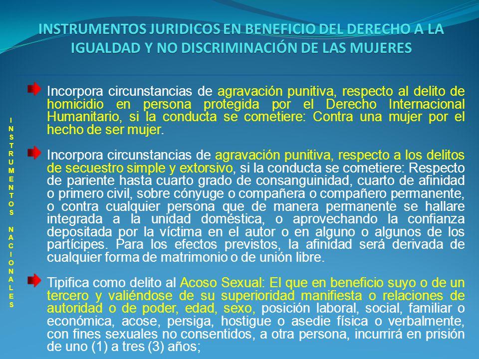 INSTRUMENTOS JURIDICOS EN BENEFICIO DEL DERECHO A LA IGUALDAD Y NO DISCRIMINACIÓN DE LAS MUJERES INSTRUMENTOS NACIONALES INSTRUMENTOS NACIONALES Incorpora circunstancias de agravación punitiva, respecto a los delitos contra la Libertad, Integridad y Formación Sexual (Violación-Actos Sexuales Abusivos) y respecto a los delitos de acceso carnal violento y actos sexuales violentos en persona protegida si la conducta se cometiere: Sobre pariente hasta cuarto grado de consanguinidad, cuarto de afinidad o primero civil, sobre cónyuge o compañera o compañero permanente, o contra cualquier persona que de manera permanente se hallare integrada a la unidad doméstica, o aprovechando la confianza depositada por la víctima en el autor o en alguno o algunos de los partícipes.