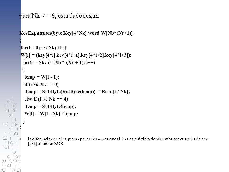 para Nk < = 6, esta dado según KeyExpansion(byte Key[4*Nk] word W[Nb*(Nr+1)]) { for(i = 0; i < Nk; i++) W[i] = (key[4*i],key[4*i+1],key[4*i+2],key[4*i