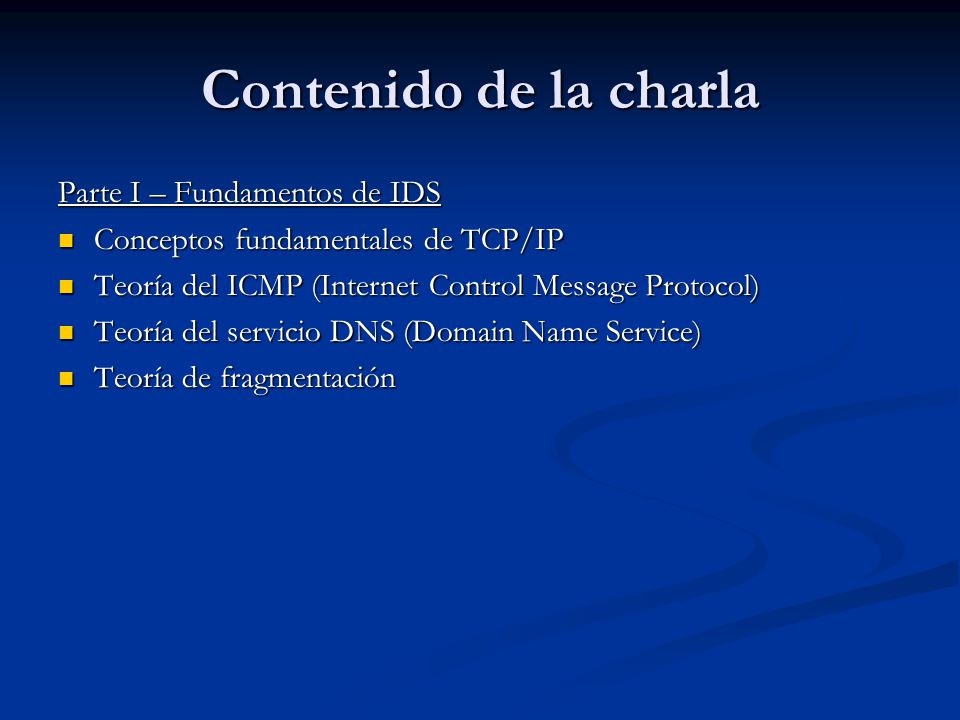 Contenido de la charla Parte I – Fundamentos de IDS Conceptos fundamentales de TCP/IP Conceptos fundamentales de TCP/IP Teoría del ICMP (Internet Control Message Protocol) Teoría del ICMP (Internet Control Message Protocol) Teoría del servicio DNS (Domain Name Service) Teoría del servicio DNS (Domain Name Service) Teoría de fragmentación Teoría de fragmentación