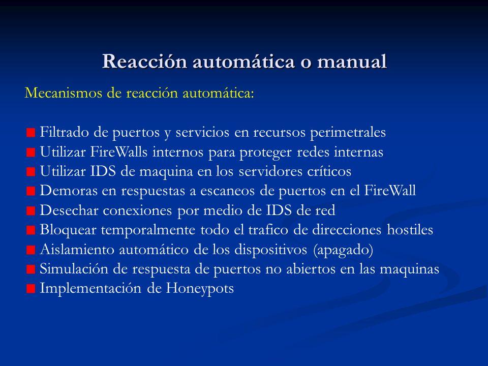 Reacción automática o manual Mecanismos de reacción automática: Filtrado de puertos y servicios en recursos perimetrales Utilizar FireWalls internos para proteger redes internas Utilizar IDS de maquina en los servidores críticos Demoras en respuestas a escaneos de puertos en el FireWall Desechar conexiones por medio de IDS de red Bloquear temporalmente todo el trafico de direcciones hostiles Aislamiento automático de los dispositivos (apagado) Simulación de respuesta de puertos no abiertos en las maquinas Implementación de Honeypots
