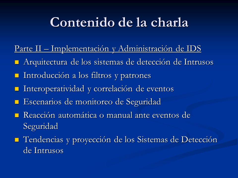 Contenido de la charla Parte II – Implementación y Administración de IDS Arquitectura de los sistemas de detección de Intrusos Arquitectura de los sis