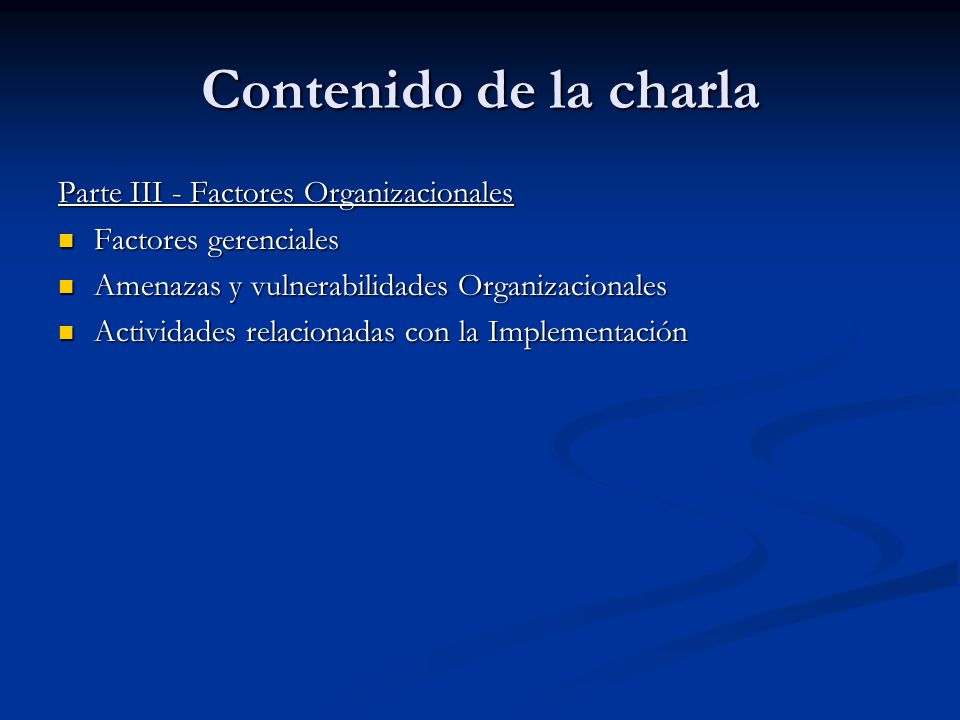 Contenido de la charla Parte III - Factores Organizacionales Factores gerenciales Factores gerenciales Amenazas y vulnerabilidades Organizacionales Am