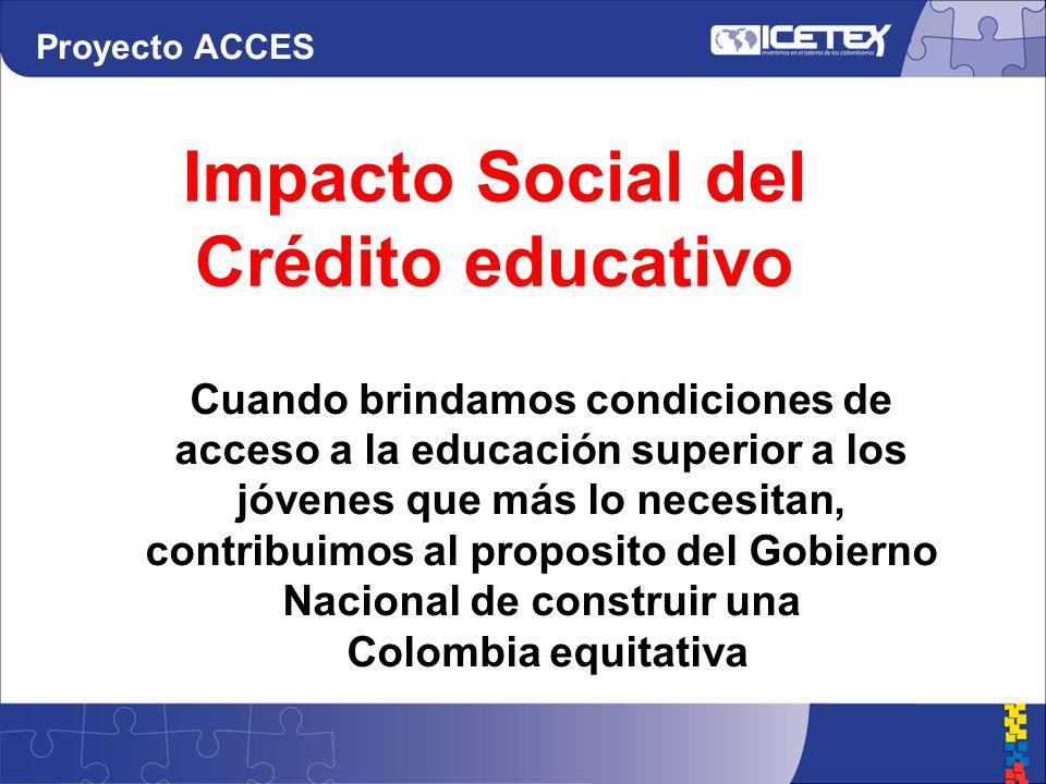 Cuando brindamos condiciones de acceso a la educación superior a los jóvenes que más lo necesitan, contribuimos al proposito del Gobierno Nacional de construir una Colombia equitativa Impacto Social del Crédito educativo Proyecto ACCES