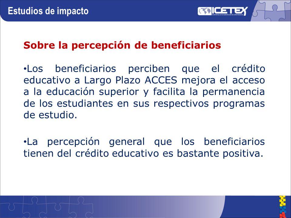 Sobre la percepción de beneficiarios Los beneficiarios perciben que el crédito educativo a Largo Plazo ACCES mejora el acceso a la educación superior y facilita la permanencia de los estudiantes en sus respectivos programas de estudio.