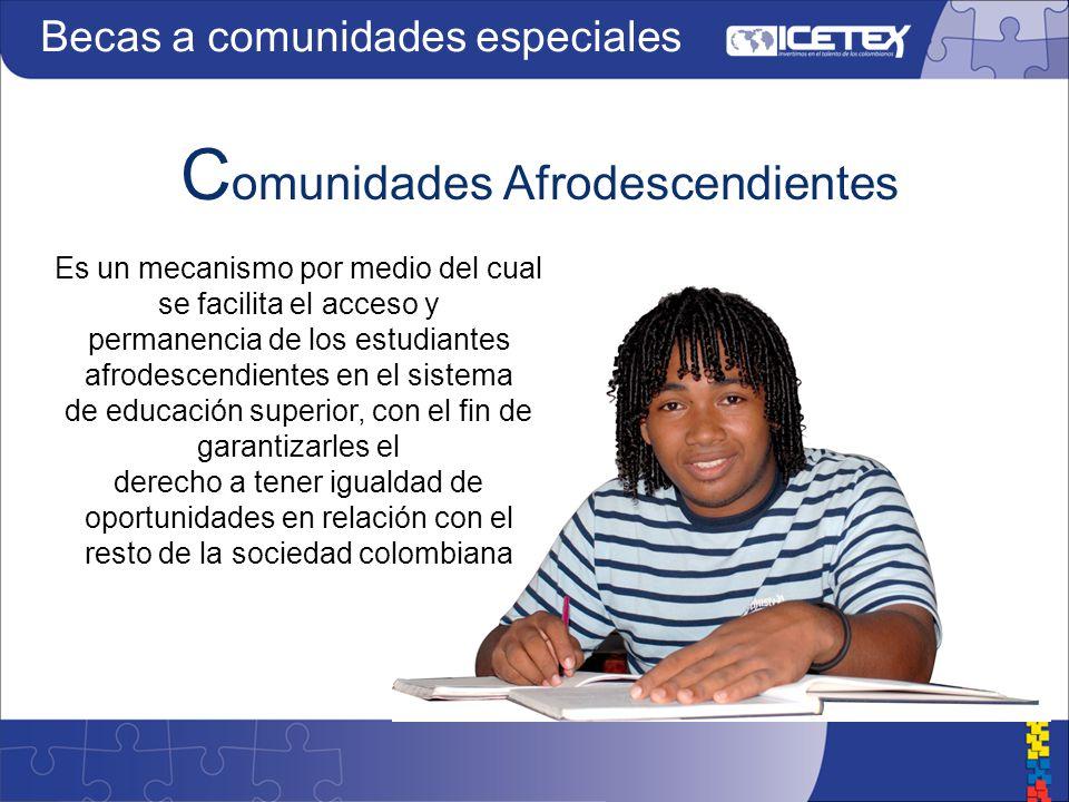 C omunidades Afrodescendientes Es un mecanismo por medio del cual se facilita el acceso y permanencia de los estudiantes afrodescendientes en el sistema de educación superior, con el fin de garantizarles el derecho a tener igualdad de oportunidades en relación con el resto de la sociedad colombiana Becas a comunidades especiales