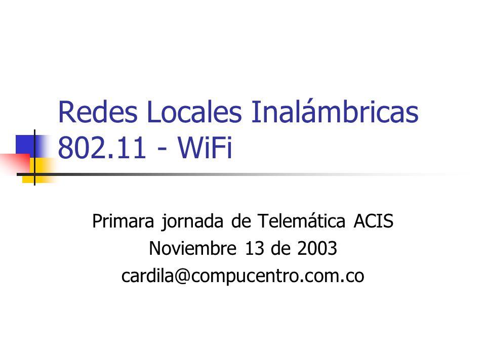 Redes Locales Inalámbricas 802.11 - WiFi Primara jornada de Telemática ACIS Noviembre 13 de 2003 cardila@compucentro.com.co