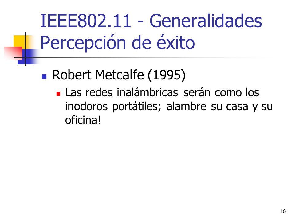 16 IEEE802.11 - Generalidades Percepción de éxito Robert Metcalfe (1995) Las redes inalámbricas serán como los inodoros portátiles; alambre su casa y