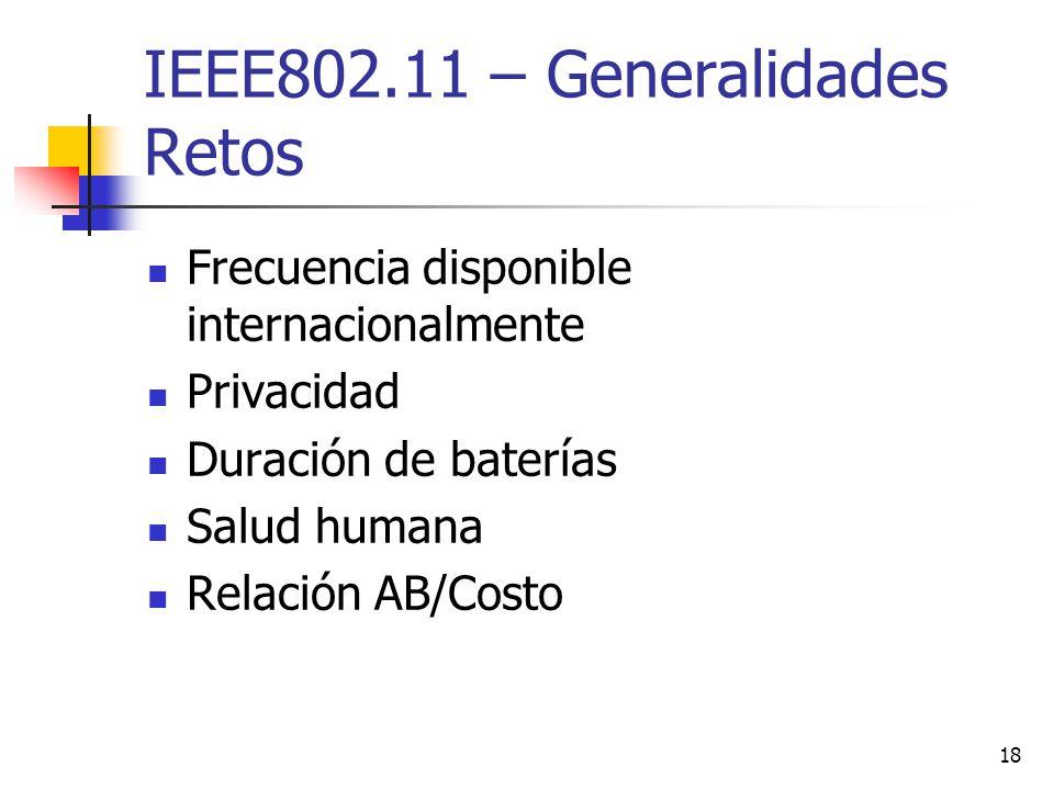 18 IEEE802.11 – Generalidades Retos Frecuencia disponible internacionalmente Privacidad Duración de baterías Salud humana Relación AB/Costo