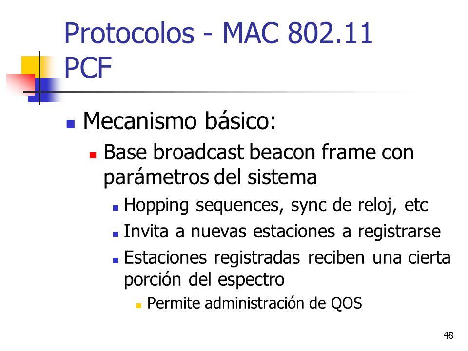 48 Protocolos - MAC 802.11 PCF Mecanismo básico: Base broadcast beacon frame con parámetros del sistema Hopping sequences, sync de reloj, etc Invita a