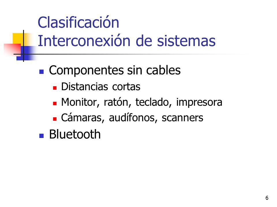 6 Clasificación Interconexión de sistemas Componentes sin cables Distancias cortas Monitor, ratón, teclado, impresora Cámaras, audífonos, scanners Blu