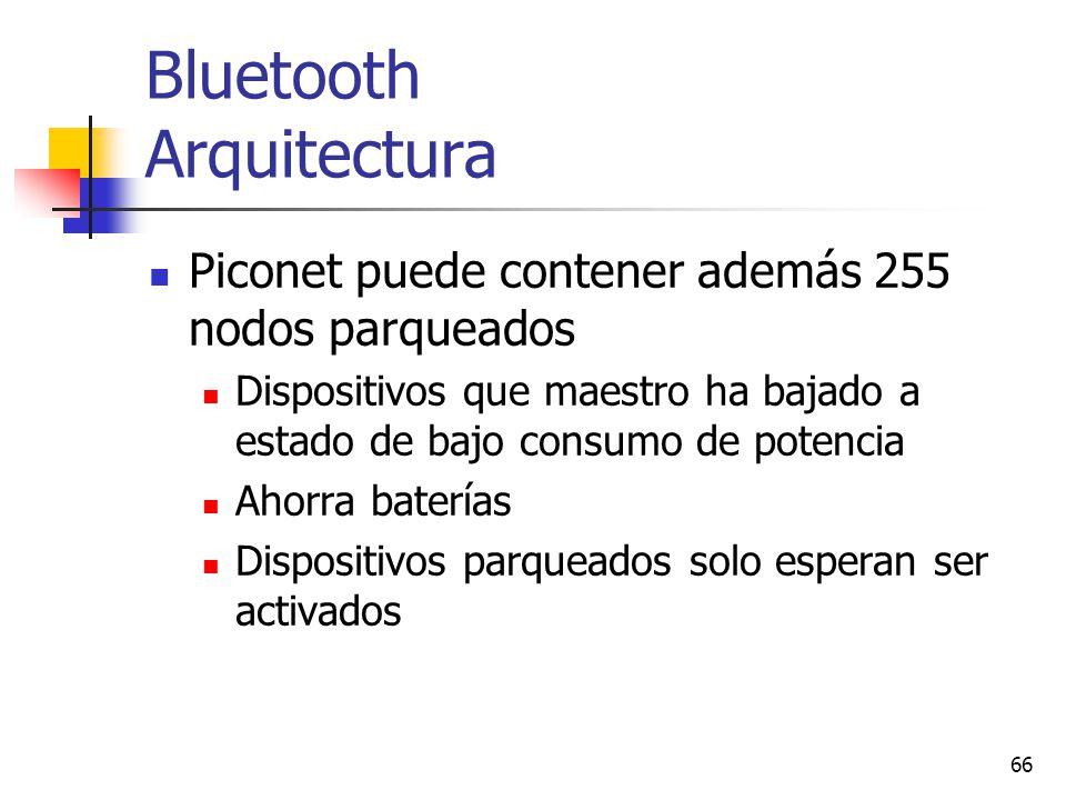 66 Bluetooth Arquitectura Piconet puede contener además 255 nodos parqueados Dispositivos que maestro ha bajado a estado de bajo consumo de potencia A