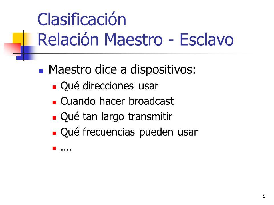 8 Clasificación Relación Maestro - Esclavo Maestro dice a dispositivos: Qué direcciones usar Cuando hacer broadcast Qué tan largo transmitir Qué frecu