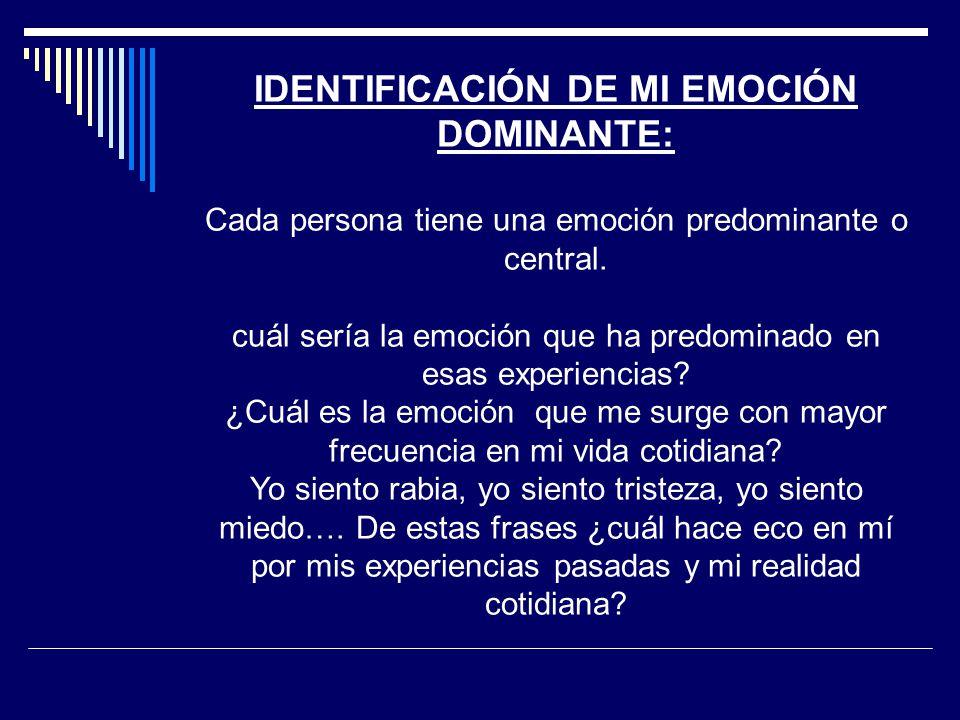 IDENTIFICACIÓN DE MI EMOCIÓN DOMINANTE: Cada persona tiene una emoción predominante o central. cuál sería la emoción que ha predominado en esas experi