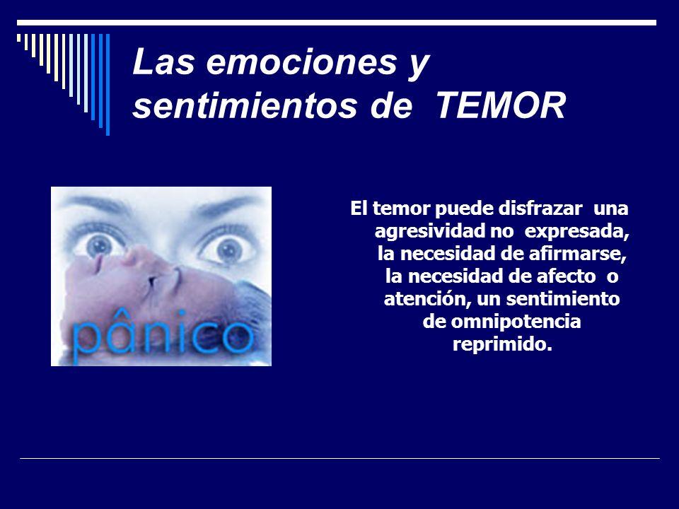 Las emociones y sentimientos de TEMOR El temor puede disfrazar una agresividad no expresada, la necesidad de afirmarse, la necesidad de afecto o atención, un sentimiento de omnipotencia reprimido.