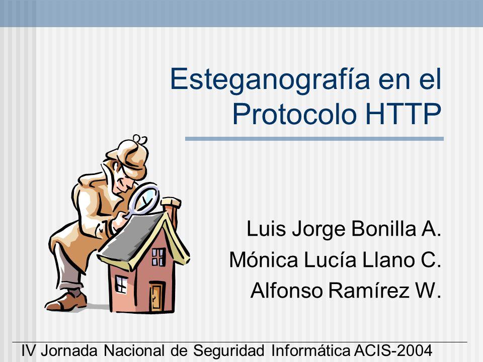 Esteganografía en el Protocolo HTTP Luis Jorge Bonilla A. Mónica Lucía Llano C. Alfonso Ramírez W. IV Jornada Nacional de Seguridad Informática ACIS-2