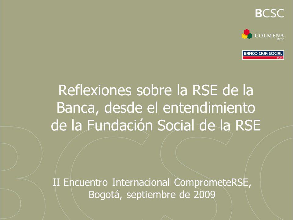 Reflexiones sobre la RSE de la Banca, desde el entendimiento de la Fundación Social de la RSE II Encuentro Internacional ComprometeRSE, Bogotá, septie