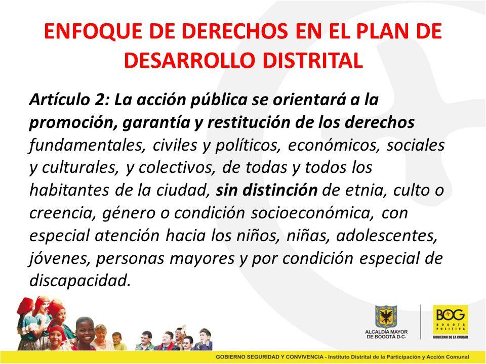 ENFOQUE DE DERECHOS EN EL PLAN DE DESARROLLO DISTRITAL Artículo 2: La acción pública se orientará a la promoción, garantía y restitución de los derech