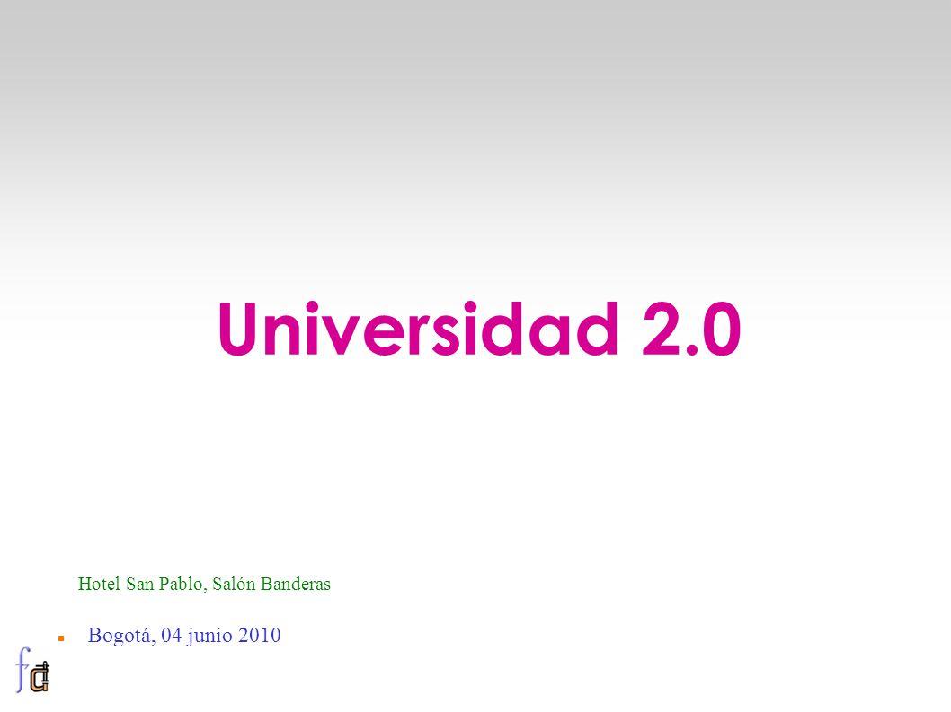 Bogotá, 04 junio 2010 Universidad 2.0 Hotel San Pablo, Salón Banderas