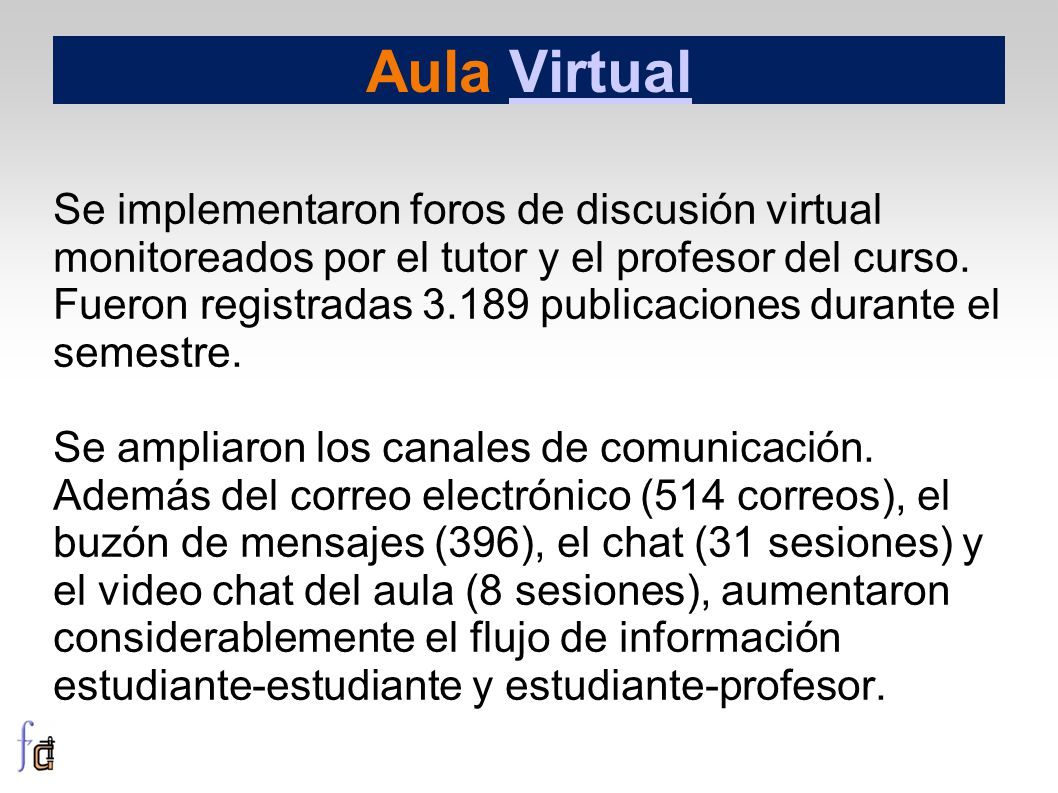 Aula VirtualVirtual Se implementaron foros de discusión virtual monitoreados por el tutor y el profesor del curso. Fueron registradas 3.189 publicacio