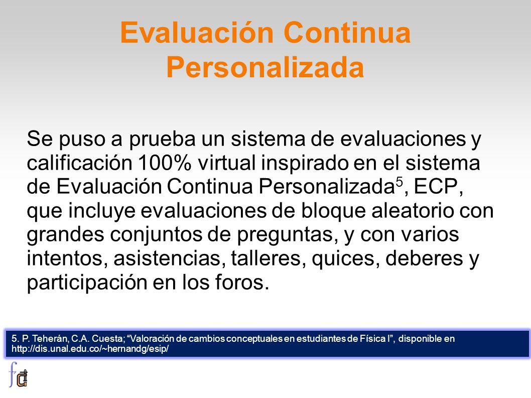 Evaluación Continua Personalizada Se puso a prueba un sistema de evaluaciones y calificación 100% virtual inspirado en el sistema de Evaluación Continua Personalizada 5, ECP, que incluye evaluaciones de bloque aleatorio con grandes conjuntos de preguntas, y con varios intentos, asistencias, talleres, quices, deberes y participación en los foros.