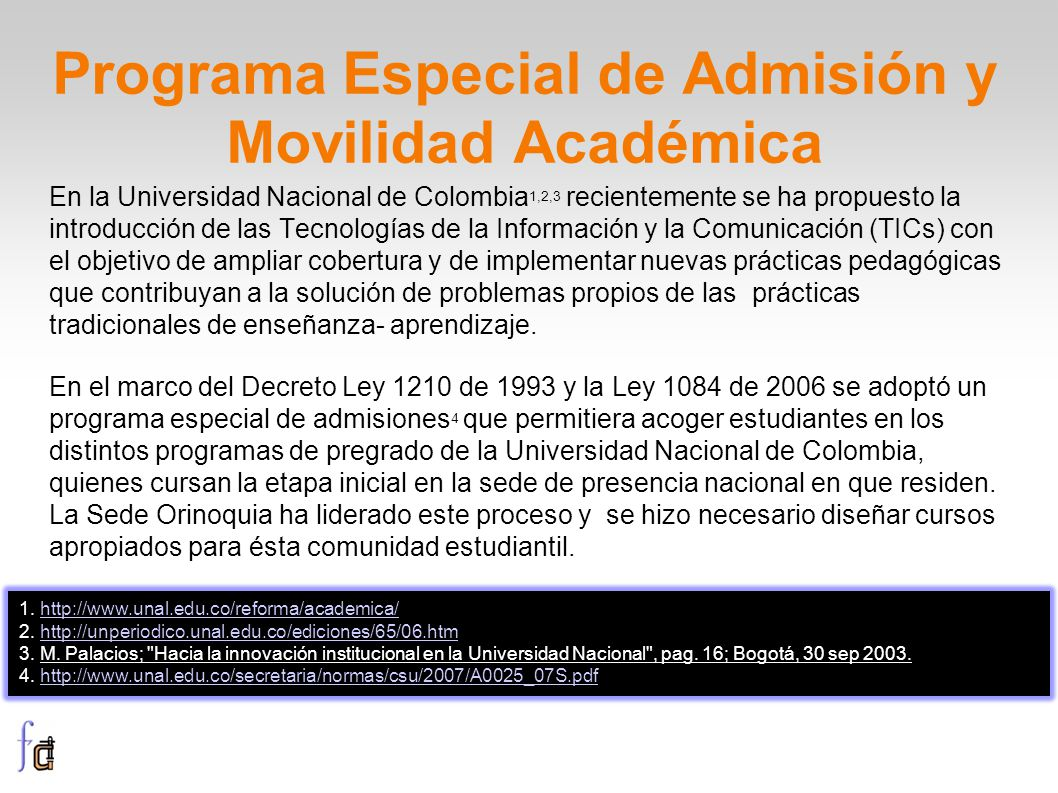 Programa Especial de Admisión y Movilidad Académica En la Universidad Nacional de Colombia 1,2,3 recientemente se ha propuesto la introducción de las Tecnologías de la Información y la Comunicación (TICs) con el objetivo de ampliar cobertura y de implementar nuevas prácticas pedagógicas que contribuyan a la solución de problemas propios de las prácticas tradicionales de enseñanza- aprendizaje.